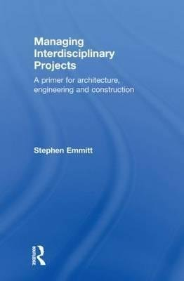 [(Managing Interdisciplinary Projects : A Primer for Architecture, Engineering and Construction)] [By (author) Stephen Emmitt] published on (June, 2010)