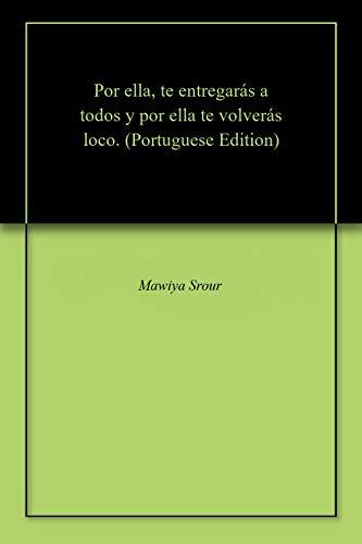 Por ella, te entregarás a todos y por ella te volverás loco. (Portuguese Edition) por Mawiya  Srour