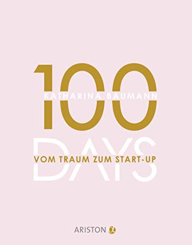 100 Days: Vom Traum zum Start-up - Wie du in 100 Tagen ein Unternehmen gründest
