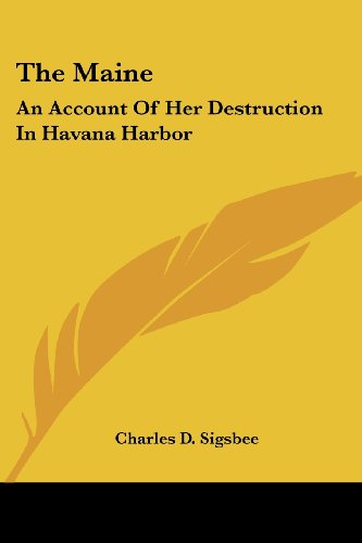The Maine: An Account of Her Destruction in Havana Harbor