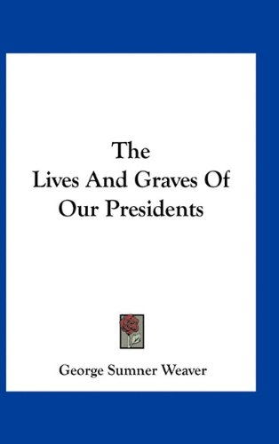 The Lives and Graves of Our Presidents
