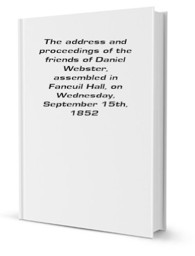 The Address and Proceedings of the Friends of Daniel Webster, assembled in Faneuil Hall, On Wednesday, September 15th, 1852, in Mass Convention.