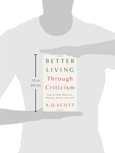 Better Living Through Criticism: How to Think about Art, Pleasure, Beauty, and Truth