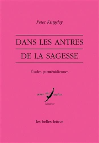 Dans les Antres de la sagesse: Études parménidiennes par Peter Kingsley
