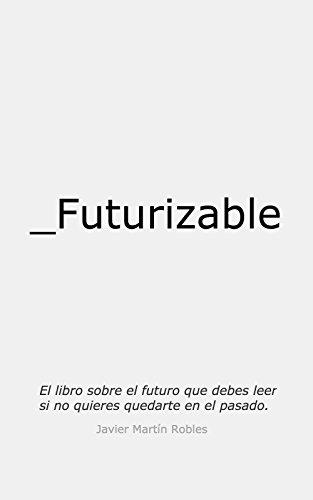 Futurizable: El libro sobre el futuro que debes leer si no quieres quedarte en el pasado por Javier Martín Robles