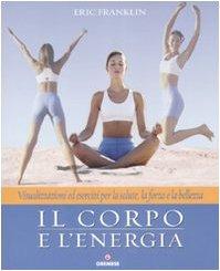 il-corpo-e-lenergia-visualizzazioni-ed-esercizi-per-la-salute-la-forza-e-la-bellezza