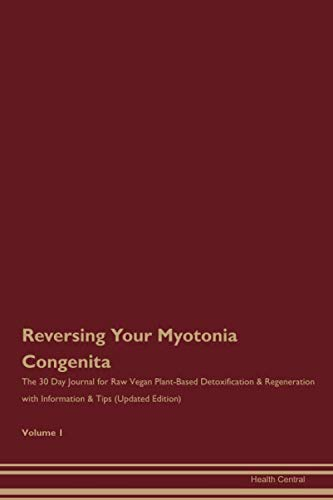 Reversing Your Myotonia Congenita: The 30 Day Journal for Raw Vegan Plant-Based Detoxification & Regeneration with Information & Tips (Updated Edition) Volume 1