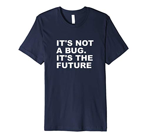 It's Not A Bug It's The Future Funny Computer Geek Gift Shir