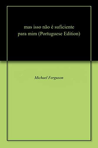 mas isso não é suficiente para mim (Portuguese Edition) por Michael  Ferguson