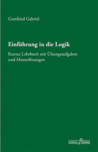 Einführung in die Logik: Kurzes Lehrbuch mit Übungsaufgaben und Musterlösungen (Edition Paideia)