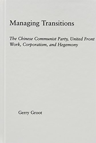 Managing Transitions: The Chinese Communist Party, United Front Work, Corporatism, and Hegemony: The Chinese Communist Party, United Front Work, Corporation and Hegemony (East Asia Series)