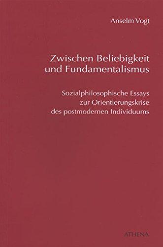 Zwischen Beliebigkeit und Fundamentalismus: Sozialphilosophische Essays zur Orientierungskrise des postmodernen Individuums (Diskurs Philosophie, Band 6)