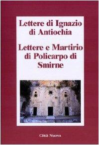 Lettere di Ignazio di Antiochia. Lettere e martirio di Policarpo di Smirne