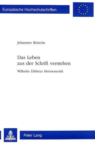 Das Leben aus der Schrift verstehen: Wilhelm Diltheys Hermeneutik (Europäische Hochschulschriften / European University Studies / Publications ... Philosophy / Série 20: Philosophie, Band 576)