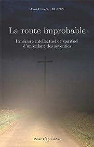 La route improbable - Itinéraire intellectuel et spirituel d'un enfant des seventies par Jean-François Delaunay