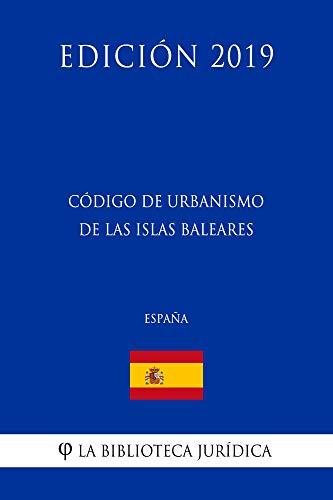 Código de Urbanismo de las Islas Baleares (España) (Edición 2019) por La Biblioteca Jurídica
