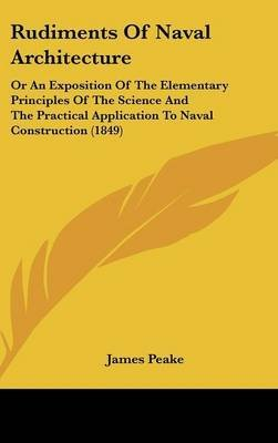 [Rudiments Of Naval Architecture: Or An Exposition Of The Elementary Principles Of The Science And The Practical Application To Naval Construction (1849)] (By: James Peake) [published: April, 2009]