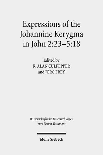 Expressions of the Johannine Kerygma in John 2:23-5:18: Historical, Literary, and Theological Readings from the Colloquium Ioanneum 2017 in Jerusalem ... Untersuchungen zum Neuen Testament, Band 423)