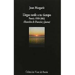 Llegas tarde a tu tiempo: Poesía 1999 - 2002 (Estación de Francia y Joana) (Visor de Poesía)