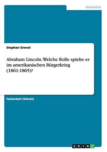 Abraham Lincoln. Welche Rolle spielte er im amerikanischen Bürgerkrieg (1861-1865)?