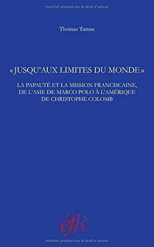 Jusqu'aux limites du monde : La papauté et la mission franciscaine, de l'Asie de Marco Polo à l'Amérique de Christophe Colomb