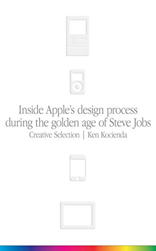 Creative Selection: Inside Apple's Design Process During the Golden Age of Steve Jobs -