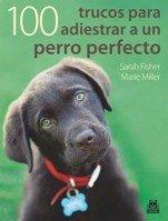 100 Trucos para adiestrar a tu perro perfecto (Animales de Compañía)