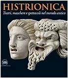 Histrionica. Teatri, maschere e spettacoli nel mondo antico. Ediz. illustrata