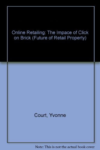 Online Retailing: The Impace of Click on Brick (Future of Retail Property)