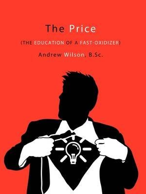 [(The Price : The Education of a Fast-Oxidizer)] [By (author) B.Sc. Andrew Wilson] published on (April, 2009)