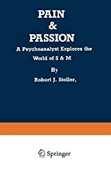 Pain And Passion: A Psychoanalyst Explores the World of S & M by Robert J. Stoller (1991-03-21)