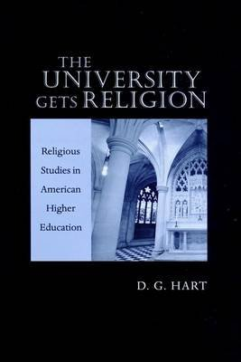 [The University Gets Religion: Religious Studies in American Higher Education] (By: D. G. Hart) [published: September, 2002]