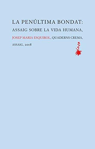 La penúltima bondat: Assaig sobre la vida humana (Catalan Edition) por Josep Maria Esquirol