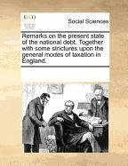 Remarks on the present state of the national debt. Together with some strictures upon the general modes of taxation in England.