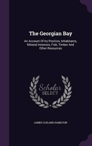 The Georgian Bay: An Account Of Its Position, Inhabitants, Mineral Interests, Fish, Timber And Other Resources