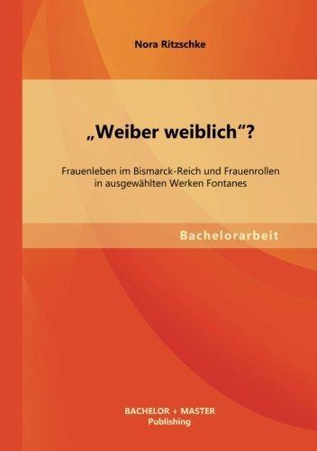 Weiber weiblich? Frauenleben im Bismarck-Reich und Frauenrollen in ausgew??hlten Werken Fontanes by Nora Ritzschke (2013-08-16)