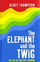 The Elephant and the Twig: The Art of Positive Thinking (Large Print Edition) by Geoff Thompson (2009-08-06)