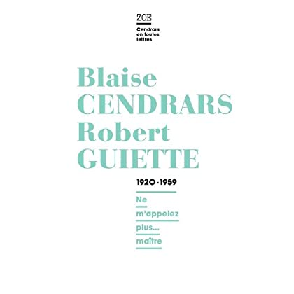 Blaise Cendrars / Robert Guiette.  1920-1959: Ne m'appelez plus... maître (Cendrars en toutes lettres)