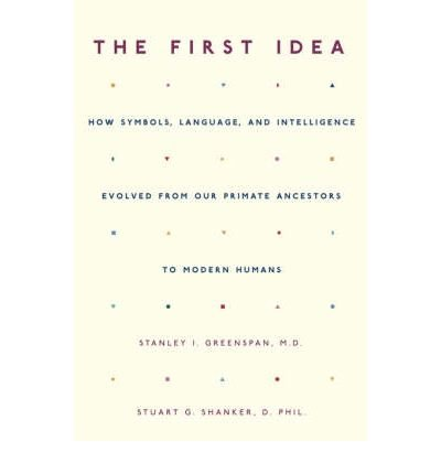 The First Idea: How Symbols, Language, and Intelligence Evolved from Our Primate Ancestors to Modern Humans by Stanley I. Greenspan (2006-02-06)