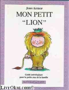Lion : Du 23 juillet au 23 août, guide astrologique pour la petite star de la famille par J Astrop