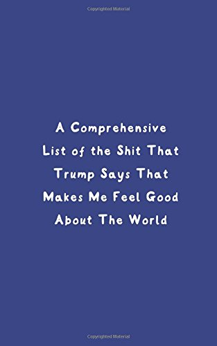 A Comprehensive List Of The Shit That Trump Says That Makes Me Feel Good About The World