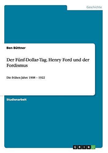 Der Fünf-Dollar-Tag. Henry Ford und der Fordismus: Die frühen Jahre 1908 - 1922