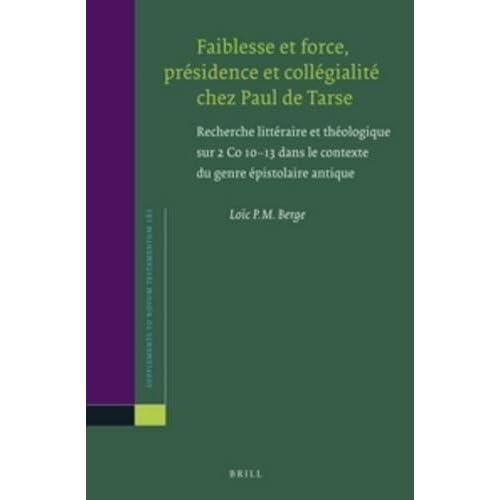 Faiblesse Et Force, Présidence Et Collégialité Chez Paul De Tarse: Recherche Littéraire Et Théologique Sur 2 Co 10-13 Dans Le Contexte Du Genre Épistolaire Antique