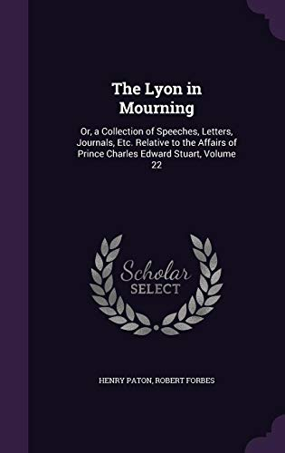 The Lyon in Mourning: Or, a Collection of Speeches, Letters, Journals, Etc. Relative to the Affairs of Prince Charles Edward Stuart, Volume 22