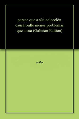 parece que a súa colección causáronlle menos problemas que a súa  (Galician Edition)