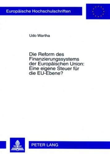 Die Reform des Finanzierungssystems der Europäischen Union: Eine eigene Steuer für die EU-Ebene? (Europäische Hochschulschriften / European University ... / Série 5: Sciences économiques, Band 3267) -