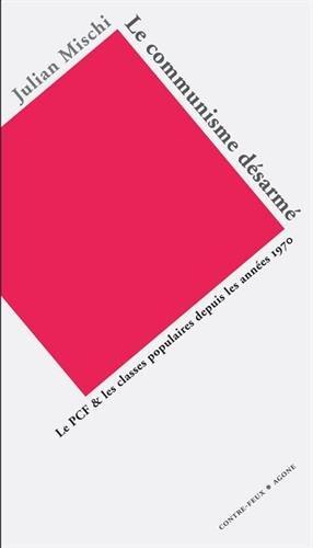 Le Communisme désarmé : Le PCF et les classes populaires depuis les années 1970 par Julian Mischi