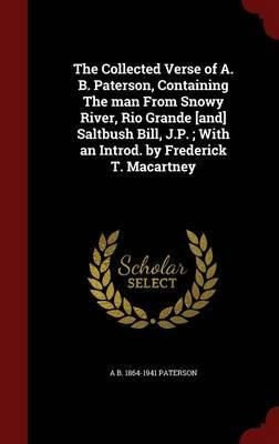 The collected verse of A.B. Paterson : containing The man from Snowy River, Rio Grande, Saltbush Bill, J.P. ; with an introd. by Frederick T. Macartney 1921 [Hardcover]