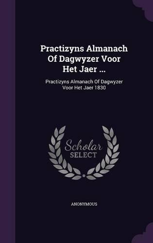 Practizyns Almanach Of Dagwyzer Voor Het Jaer ...: Practizyns Almanach Of Dagwyzer Voor Het Jaer 1830