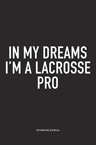In My Dreams I'm A Lacrosse Pro: A 6x9 Inch Matte Softcover Diary Notebook With 120 Blank Lined Pages And A Funny Field Sports Fanatic Cover Slogan -
